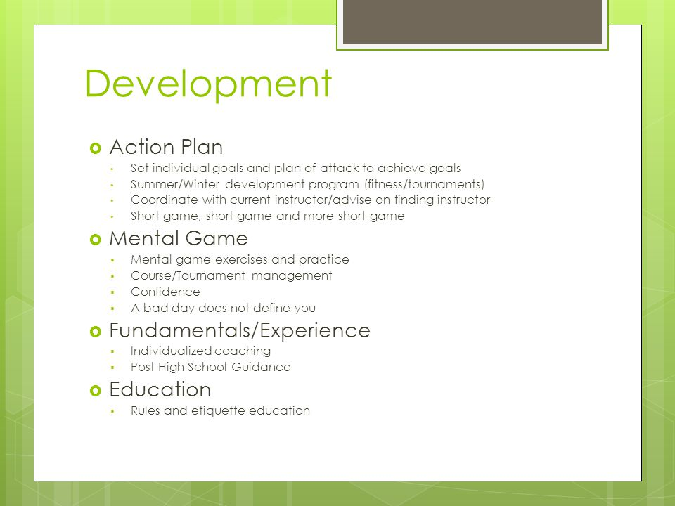 Development  Action Plan Set individual goals and plan of attack to achieve goals Summer/Winter development program (fitness/tournaments) Coordinate with current instructor/advise on finding instructor Short game, short game and more short game  Mental Game  Mental game exercises and practice  Course/Tournament management  Confidence  A bad day does not define you  Fundamentals/Experience  Individualized coaching  Post High School Guidance  Education  Rules and etiquette education
