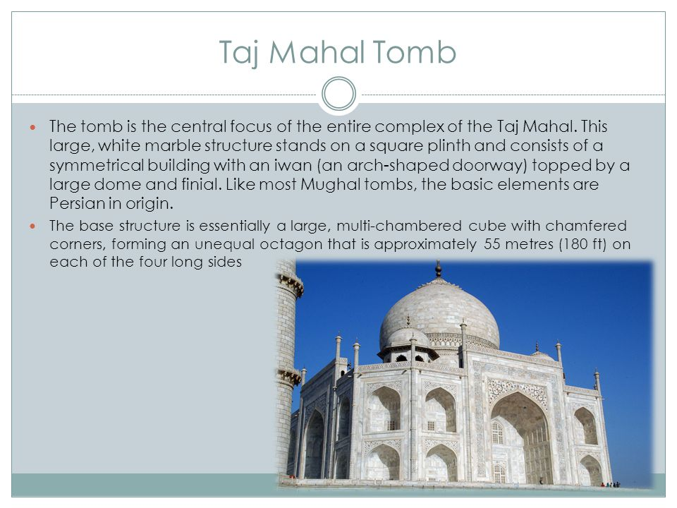 Taj Mahal Tomb The tomb is the central focus of the entire complex of the Taj Mahal.