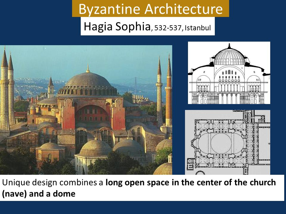 Byzantine Architecture Hagia Sophia, 532-537, Istanbul Unique design combines a long open space in the center of the church (nave) and a dome