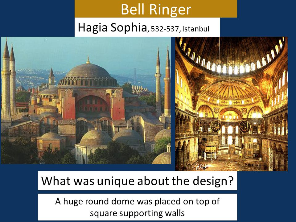 Bell Ringer Hagia Sophia, 532-537, Istanbul What was unique about the design? A huge round dome was placed on top of square supporting walls
