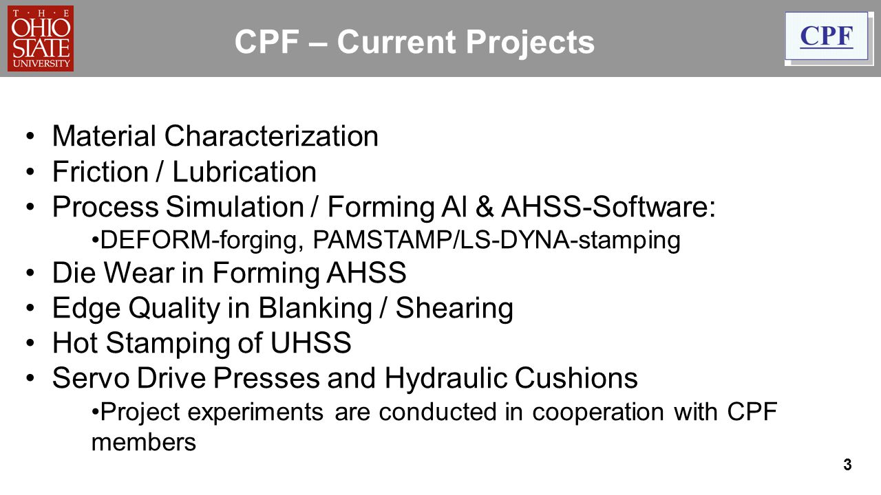 CPF – Current Projects Material Characterization Friction / Lubrication Process Simulation / Forming Al & AHSS-Software: DEFORM-forging, PAMSTAMP/LS-DYNA-stamping Die Wear in Forming AHSS Edge Quality in Blanking / Shearing Hot Stamping of UHSS Servo Drive Presses and Hydraulic Cushions Project experiments are conducted in cooperation with CPF members 3