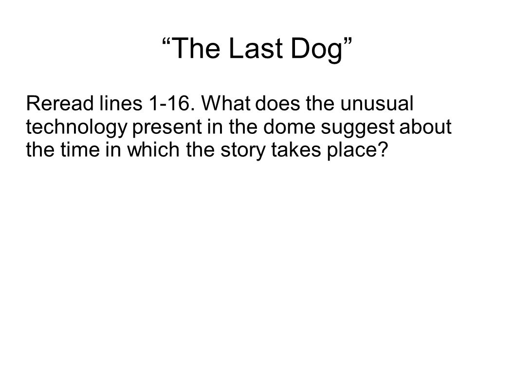 """The Last Dog"" Reread lines 1-16. What does the unusual technology present in the dome suggest about the time in which the story takes place?"