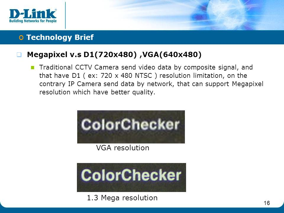 16  Megapixel v.s D1(720x480),VGA(640x480) Traditional CCTV Camera send video data by composite signal, and that have D1 ( ex: 720 x 480 NTSC ) resol