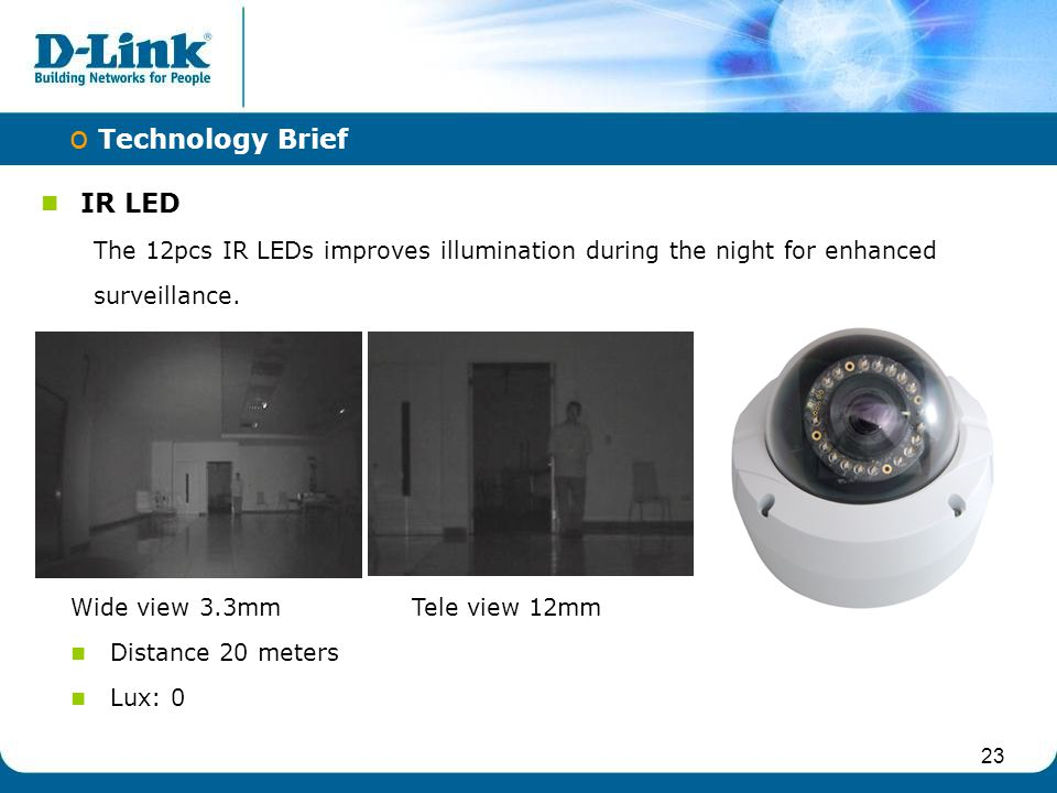 23 IR LED The 12pcs IR LEDs improves illumination during the night for enhanced surveillance. o Technology Brief Wide view 3.3mm Tele view 12mm Distan