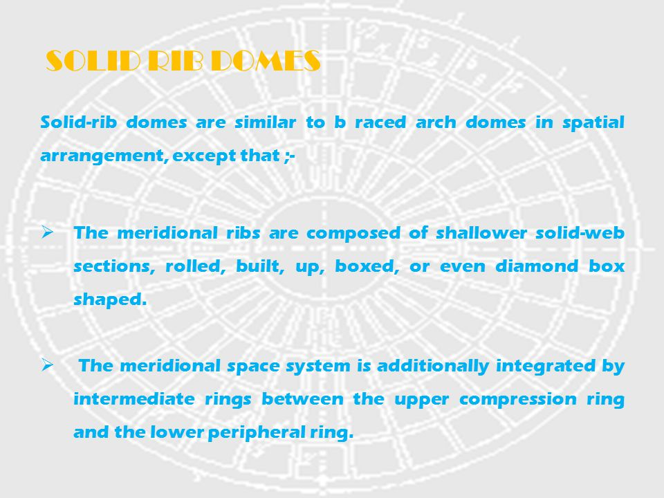 Solid-rib domes are similar to b raced arch domes in spatial arrangement, except that ;-  The meridional ribs are composed of shallower solid-web sec