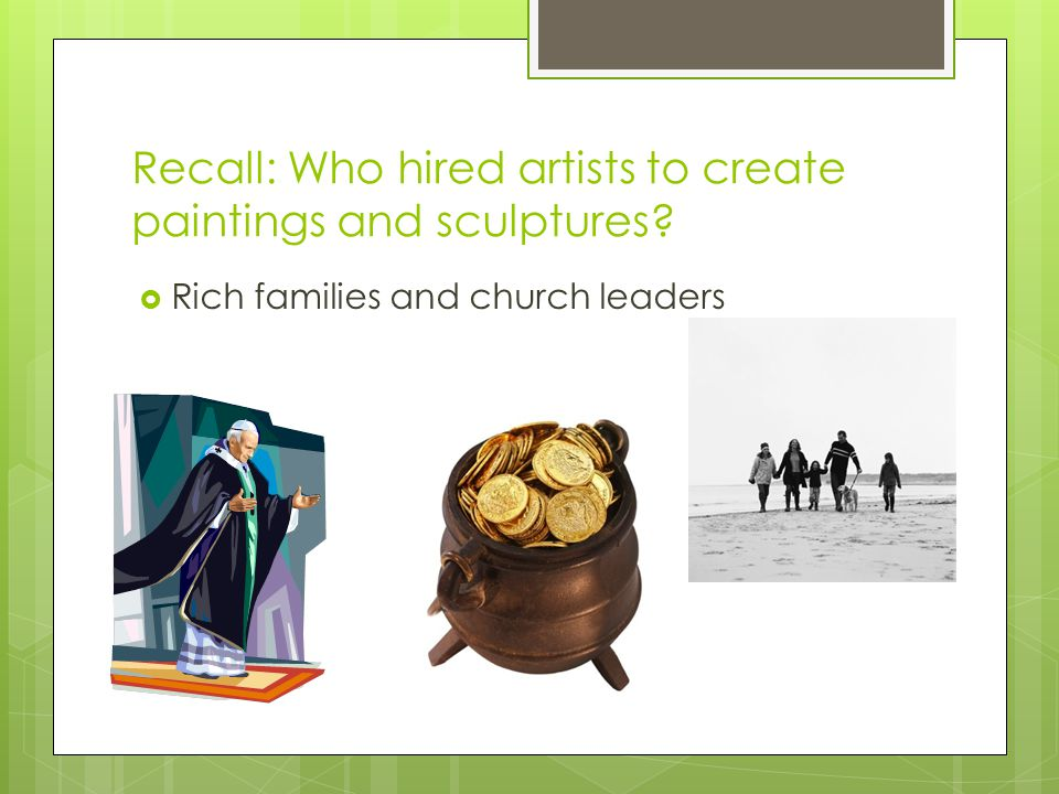 Recall: Who hired artists to create paintings and sculptures  Rich families and church leaders