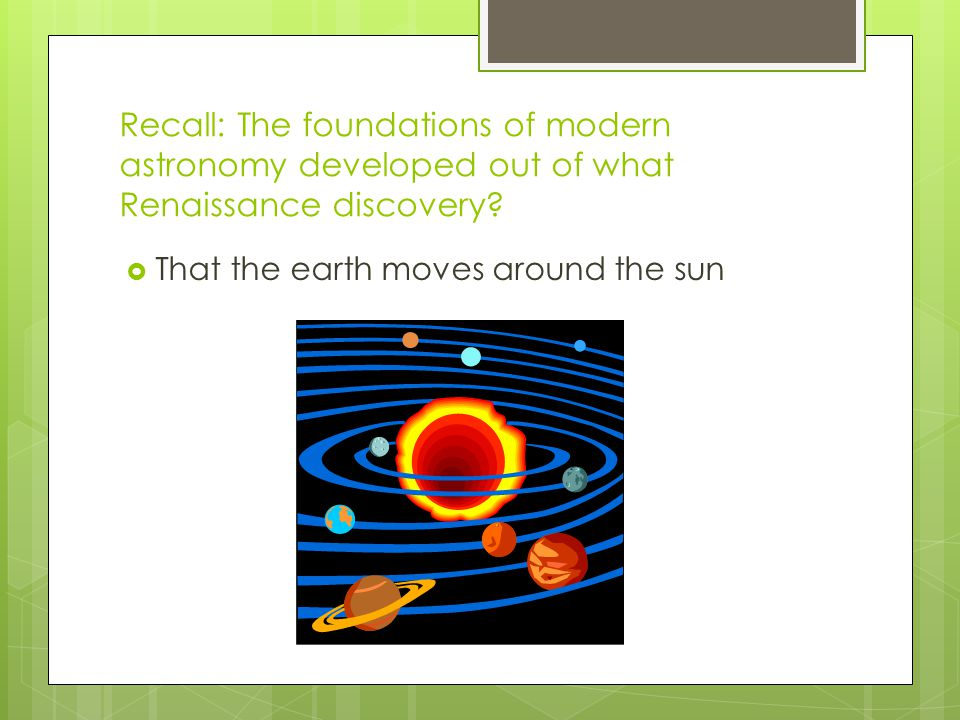 Recall: The foundations of modern astronomy developed out of what Renaissance discovery.