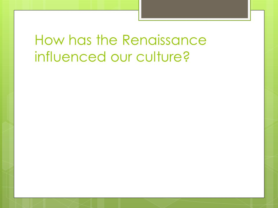 How has the Renaissance influenced our culture