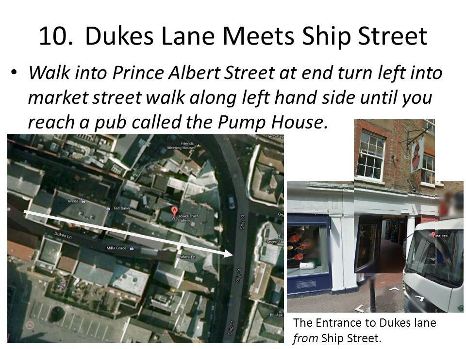 10.Dukes Lane Meets Ship Street Walk into Prince Albert Street at end turn left into market street walk along left hand side until you reach a pub called the Pump House.