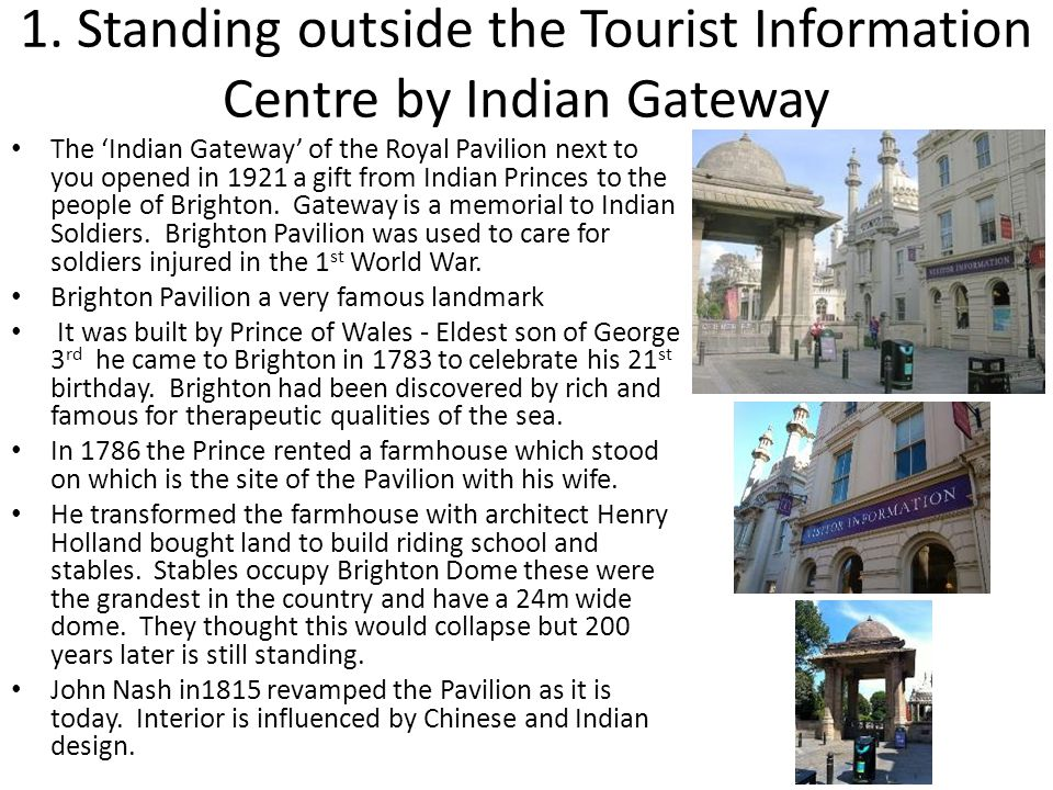 1. Standing outside the Tourist Information Centre by Indian Gateway The 'Indian Gateway' of the Royal Pavilion next to you opened in 1921 a gift from