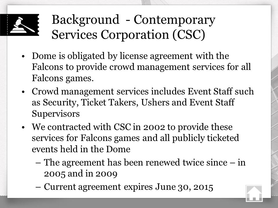 Background - Contemporary Services Corporation (CSC) Dome is obligated by license agreement with the Falcons to provide crowd management services for all Falcons games.