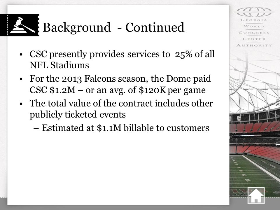 Background - Continued CSC presently provides services to 25% of all NFL Stadiums For the 2013 Falcons season, the Dome paid CSC $1.2M – or an avg.