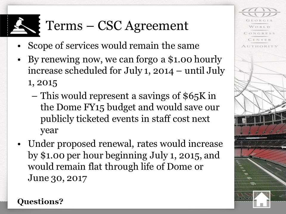 Terms – CSC Agreement Scope of services would remain the same By renewing now, we can forgo a $1.00 hourly increase scheduled for July 1, 2014 – until July 1, 2015 –This would represent a savings of $65K in the Dome FY15 budget and would save our publicly ticketed events in staff cost next year Under proposed renewal, rates would increase by $1.00 per hour beginning July 1, 2015, and would remain flat through life of Dome or June 30, 2017 Questions