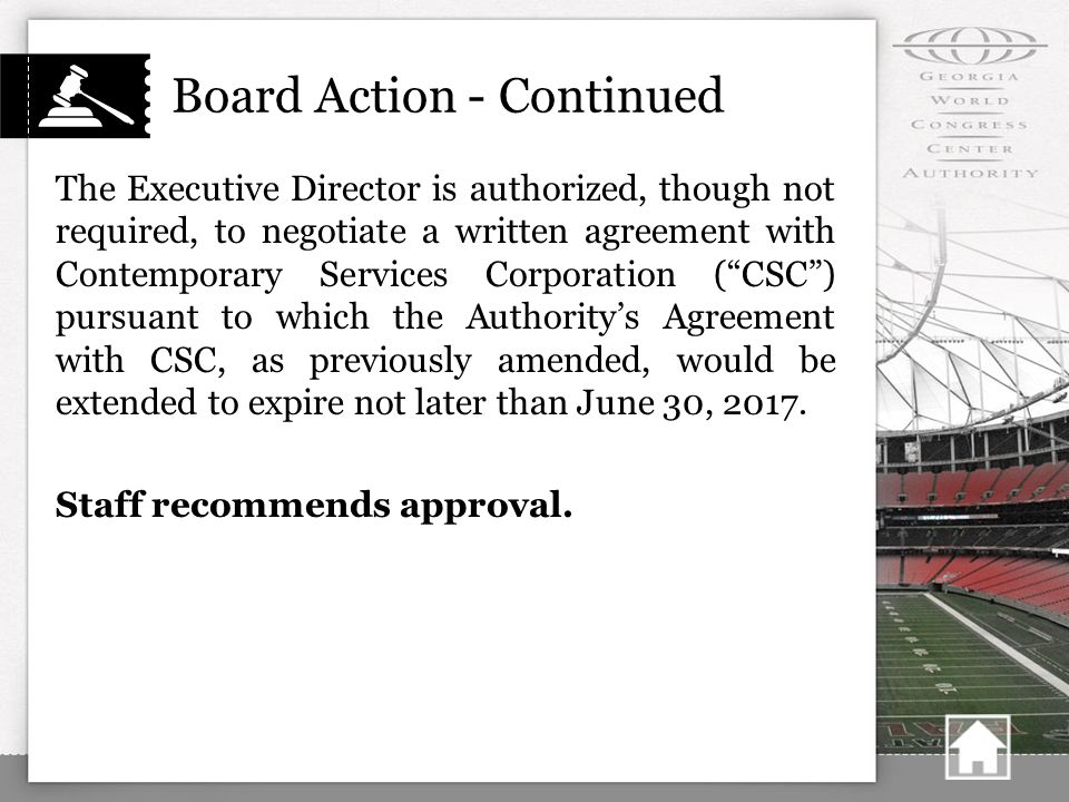 Board Action - Continued The Executive Director is authorized, though not required, to negotiate a written agreement with Contemporary Services Corporation ( CSC ) pursuant to which the Authority's Agreement with CSC, as previously amended, would be extended to expire not later than June 30, 2017.