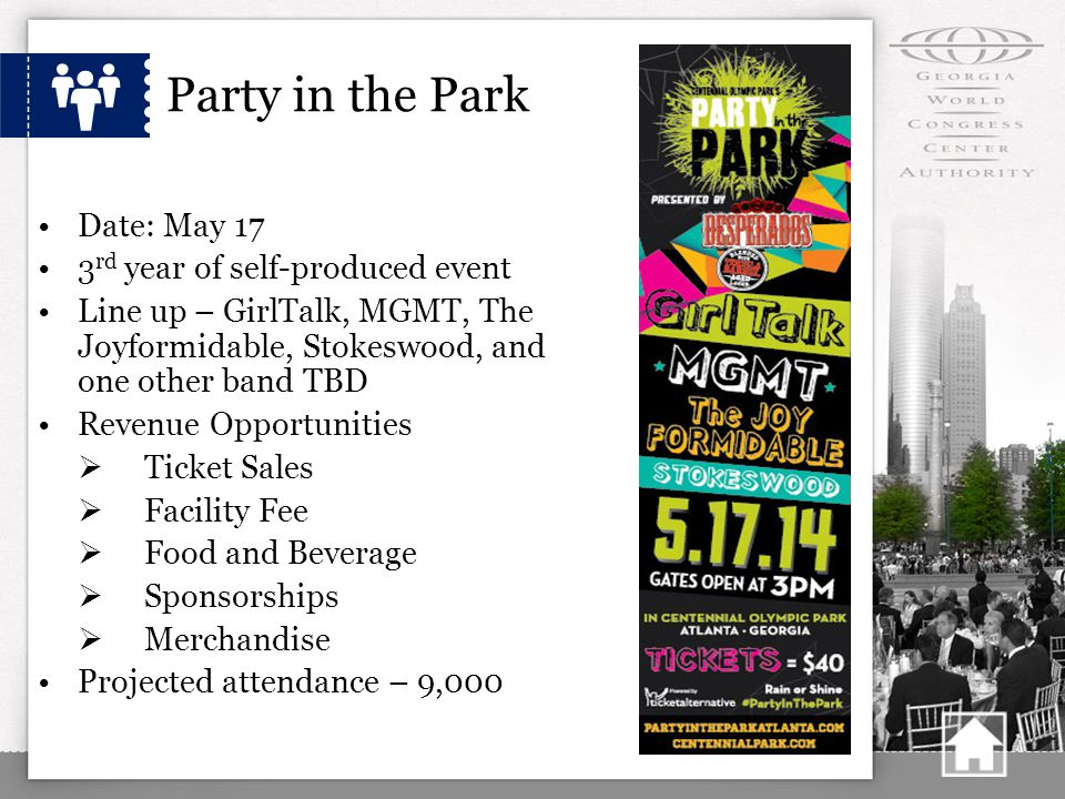 Party in the Park Date: May 17 3 rd year of self-produced event Line up – GirlTalk, MGMT, The Joyformidable, Stokeswood, and one other band TBD Revenue Opportunities  Ticket Sales  Facility Fee  Food and Beverage  Sponsorships  Merchandise Projected attendance – 9,000