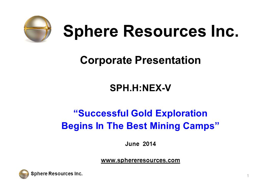 """Sphere Resources Inc. Corporate Presentation SPH.H:NEX-V """"Successful Gold Exploration Begins In The Best Mining Camps"""" June 2014 www.sphereresources.c"""