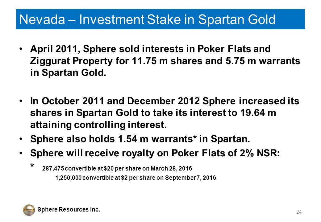 Sphere Resources Inc. Nevada – Investment Stake in Spartan Gold April 2011, Sphere sold interests in Poker Flats and Ziggurat Property for 11.75 m sha
