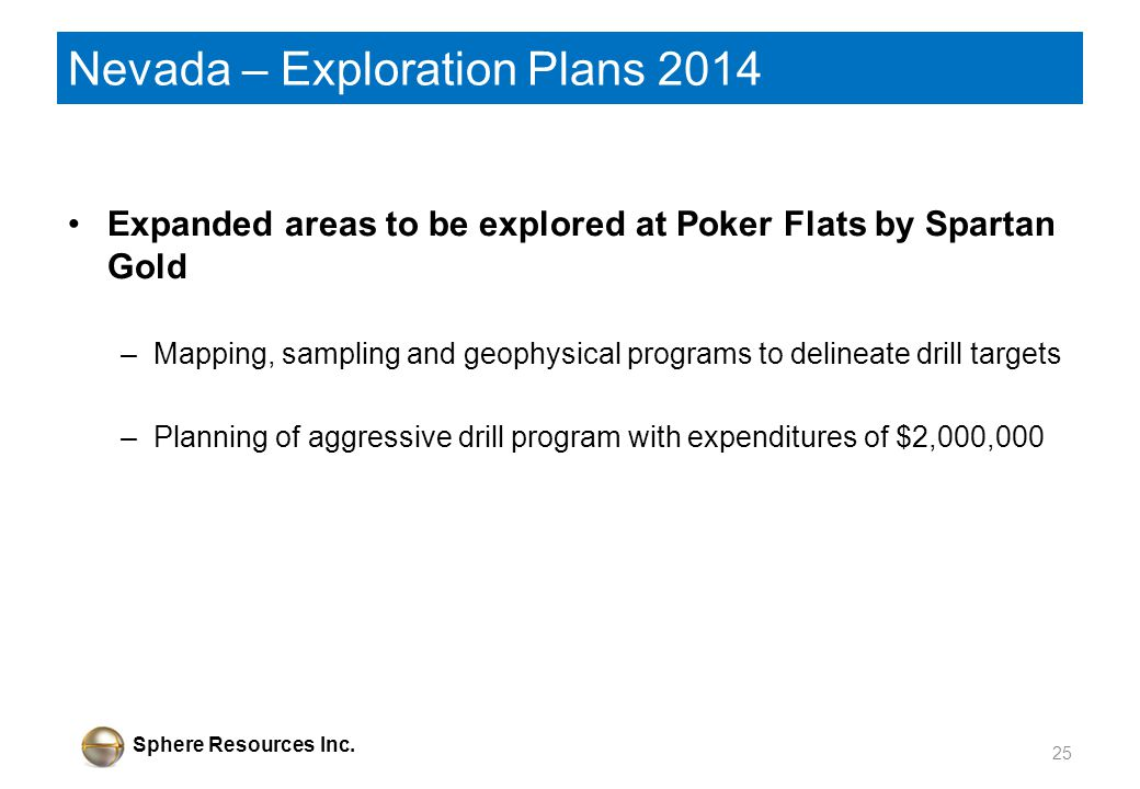 Sphere Resources Inc. Nevada – Exploration Plans 2014 Expanded areas to be explored at Poker Flats by Spartan Gold –Mapping, sampling and geophysical