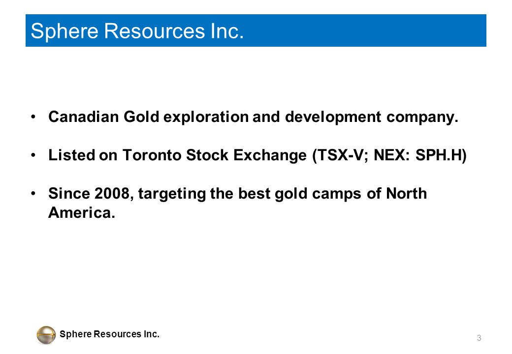 Sphere Resources Inc. Canadian Gold exploration and development company. Listed on Toronto Stock Exchange (TSX-V; NEX: SPH.H) Since 2008, targeting th