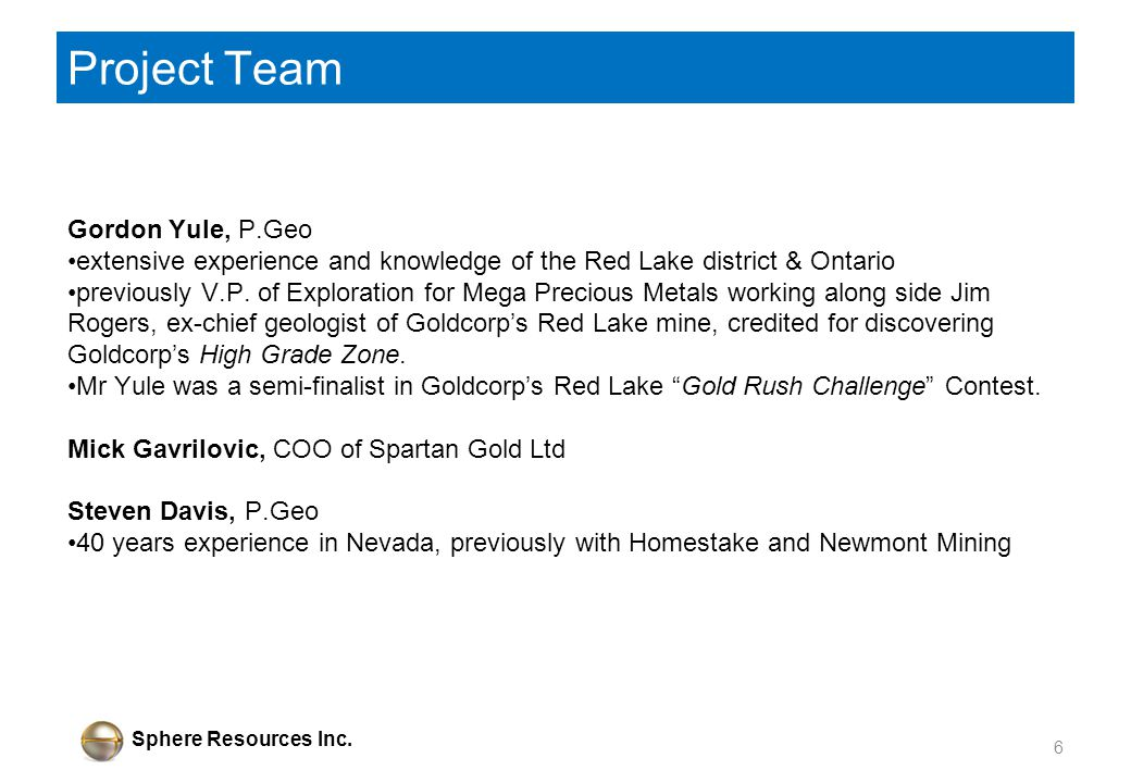 Sphere Resources Inc. Project Team Gordon Yule, P.Geo extensive experience and knowledge of the Red Lake district & Ontario previously V.P. of Explora