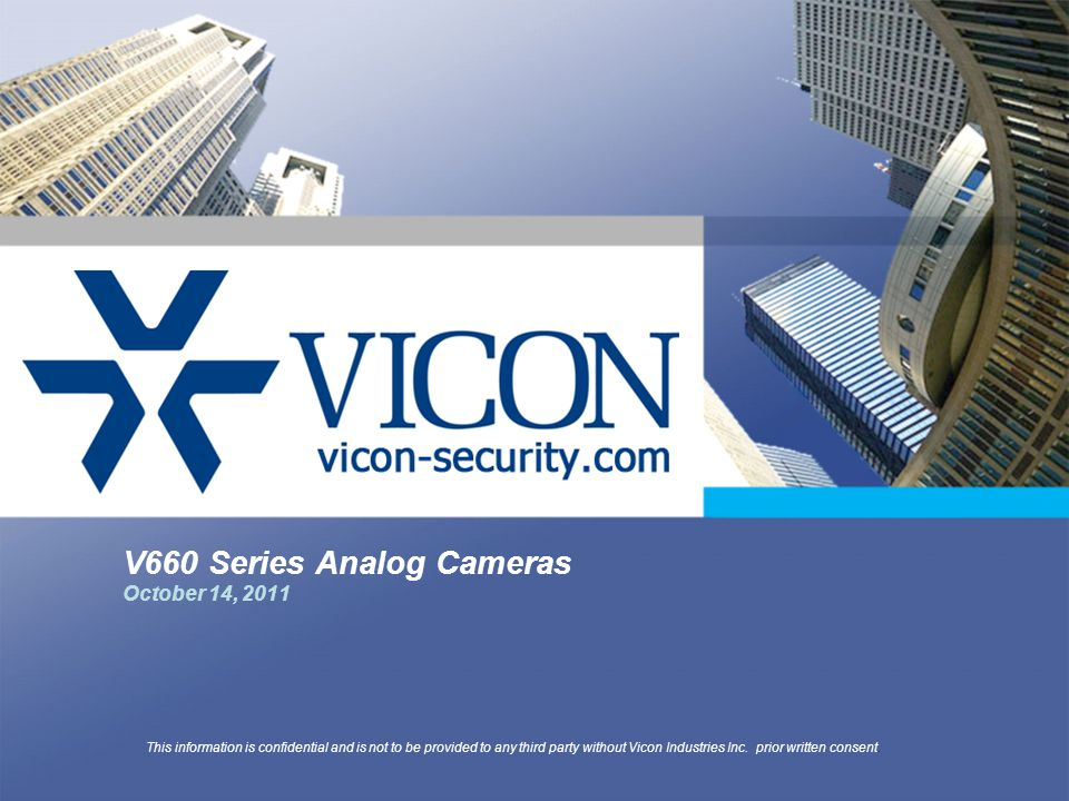 V660 Series Analog Cameras October 14, 2011 This information is confidential and is not to be provided to any third party without Vicon Industries Inc.