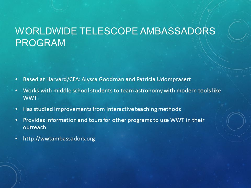 WORLDWIDE TELESCOPE AMBASSADORS PROGRAM Based at Harvard/CFA: Alyssa Goodman and Patricia Udomprasert Works with middle school students to team astron