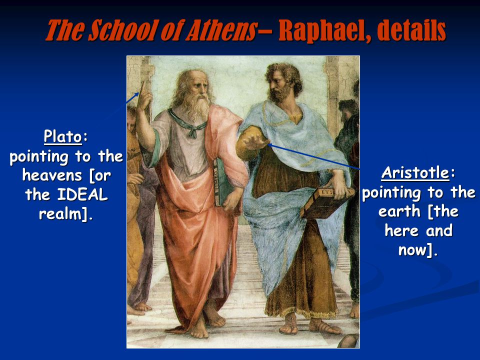 Aristotle: pointing to the earth [the here and now]. Plato: pointing to the heavens [or the IDEAL realm]. The School of Athens – Raphael, details