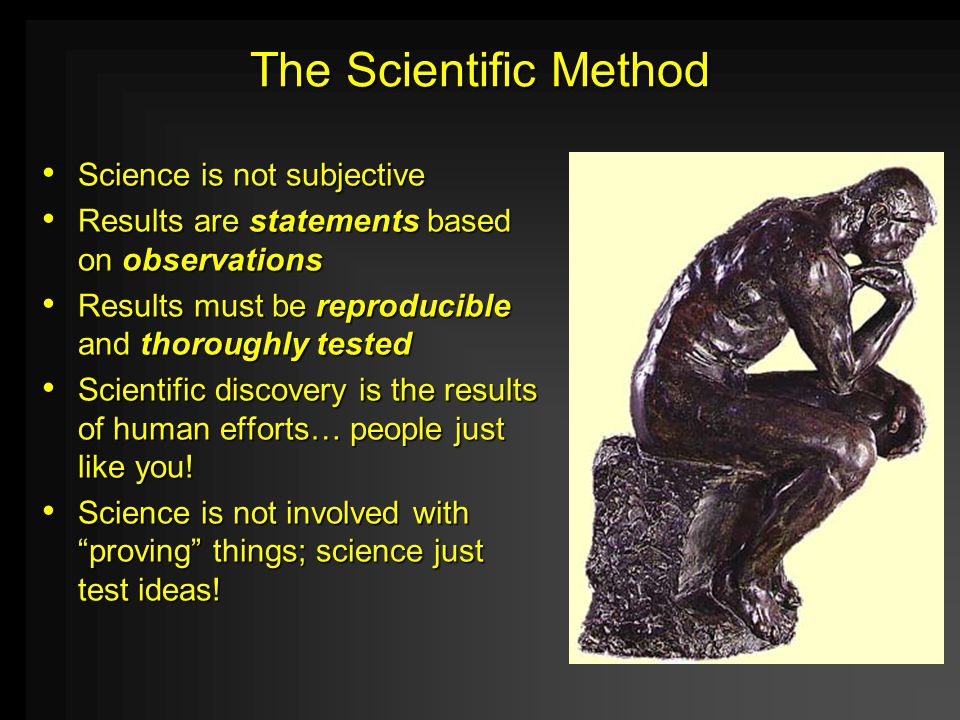 The Scientific Method Science is not subjective Science is not subjective Results are statements based on observations Results are statements based on observations Results must be reproducible and thoroughly tested Results must be reproducible and thoroughly tested Scientific discovery is the results of human efforts… people just like you.