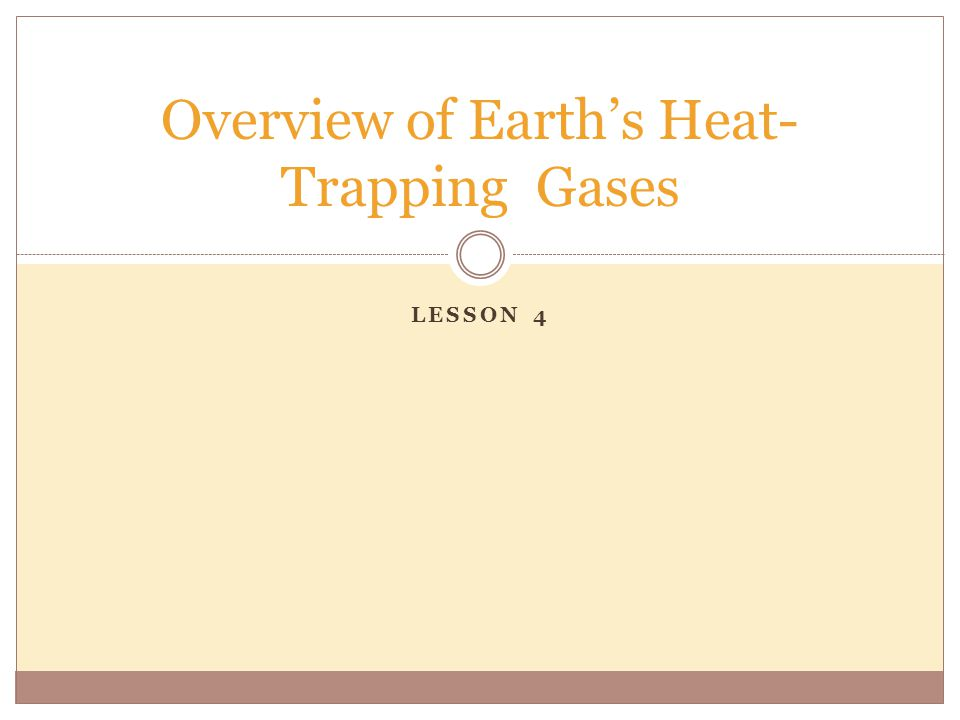 LESSON 4 Overview of Earth's Heat- Trapping Gases