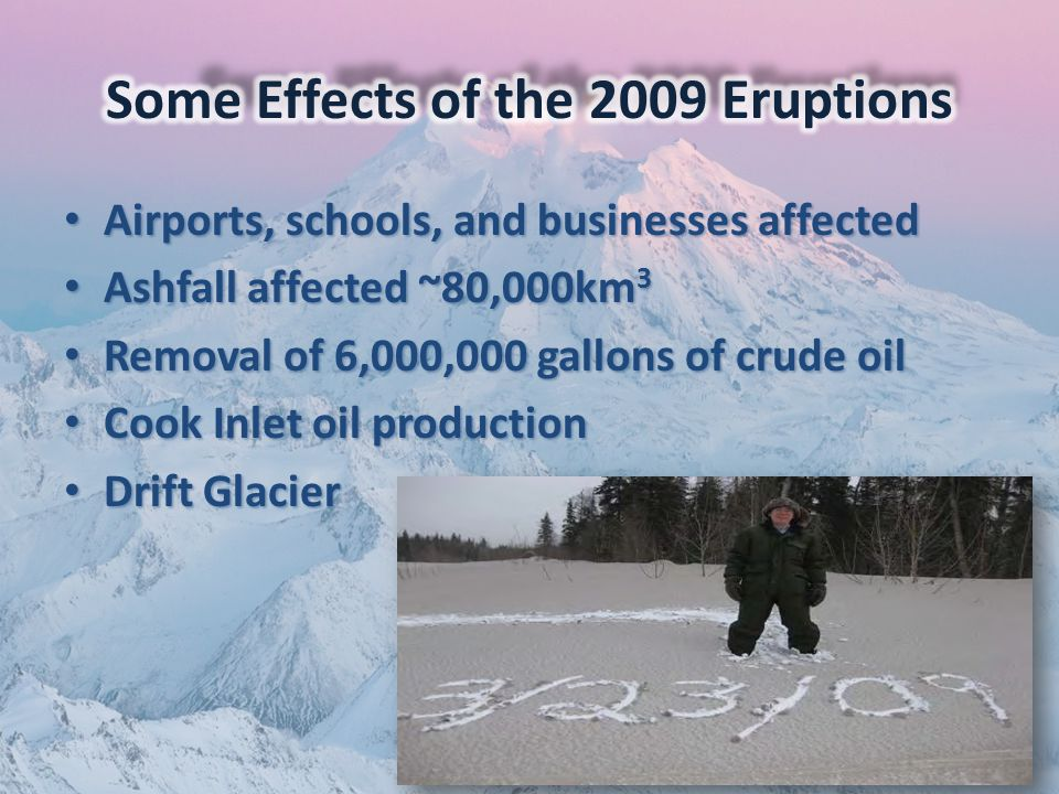 Airports, schools, and businesses affected Airports, schools, and businesses affected Ashfall affected ~80,000km 3 Ashfall affected ~80,000km 3 Removal of 6,000,000 gallons of crude oil Removal of 6,000,000 gallons of crude oil Cook Inlet oil production Cook Inlet oil production Drift Glacier Drift Glacier
