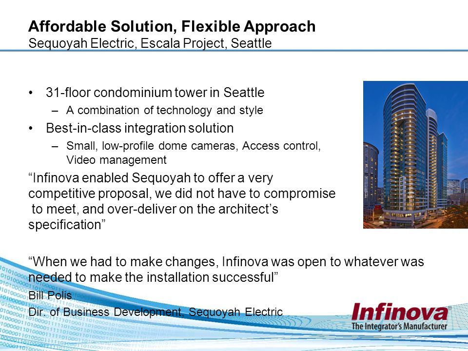 Affordable Solution, Flexible Approach Sequoyah Electric, Escala Project, Seattle 31-floor condominium tower in Seattle –A combination of technology and style Best-in-class integration solution –Small, low-profile dome cameras, Access control, Video management Infinova enabled Sequoyah to offer a very competitive proposal, we did not have to compromise to meet, and over-deliver on the architect's specification When we had to make changes, Infinova was open to whatever was needed to make the installation successful Bill Polis Dir.