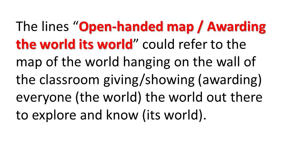 Open-handed map / Awarding the world its world The lines Open-handed map / Awarding the world its world could refer to the map of the world hanging on the wall of the classroom giving/showing (awarding) everyone (the world) the world out there to explore and know (its world).