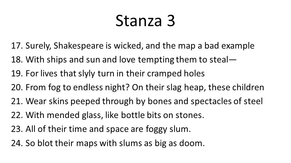 Stanza 3 17.Surely, Shakespeare is wicked, and the map a bad example 18.With ships and sun and love tempting them to steal— 19.For lives that slyly turn in their cramped holes 20.From fog to endless night.