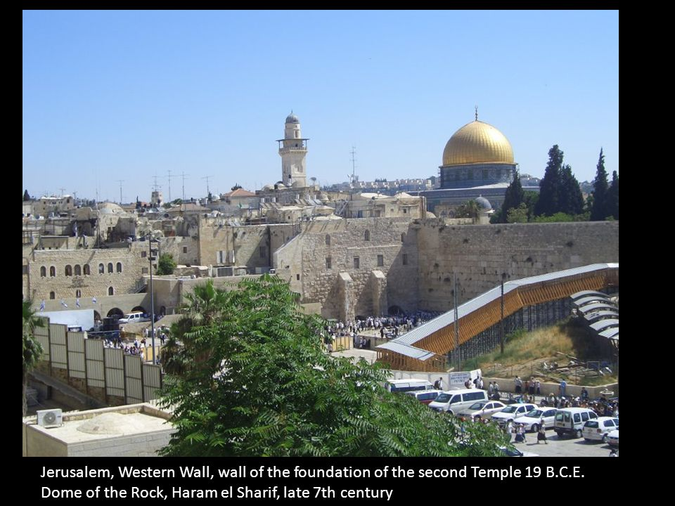 Jerusalem, Western Wall, wall of the foundation of the second Temple 19 B.C.E. Dome of the Rock, Haram el Sharif, late 7th century