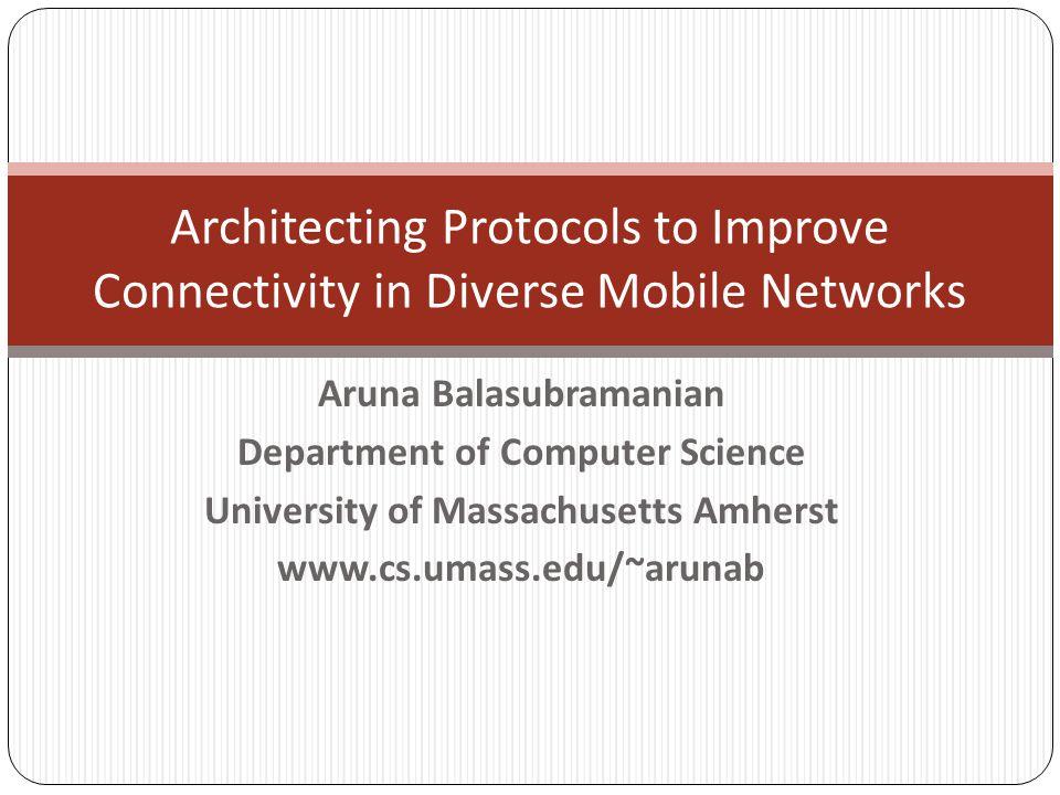 Aruna Balasubramanian Department of Computer Science University of Massachusetts Amherst www.cs.umass.edu/~arunab Architecting Protocols to Improve Connectivity in Diverse Mobile Networks