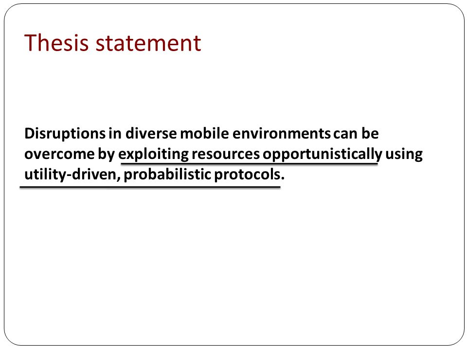 Thesis statement Disruptions in diverse mobile environments can be overcome by exploiting resources opportunistically using utility-driven, probabilistic protocols.