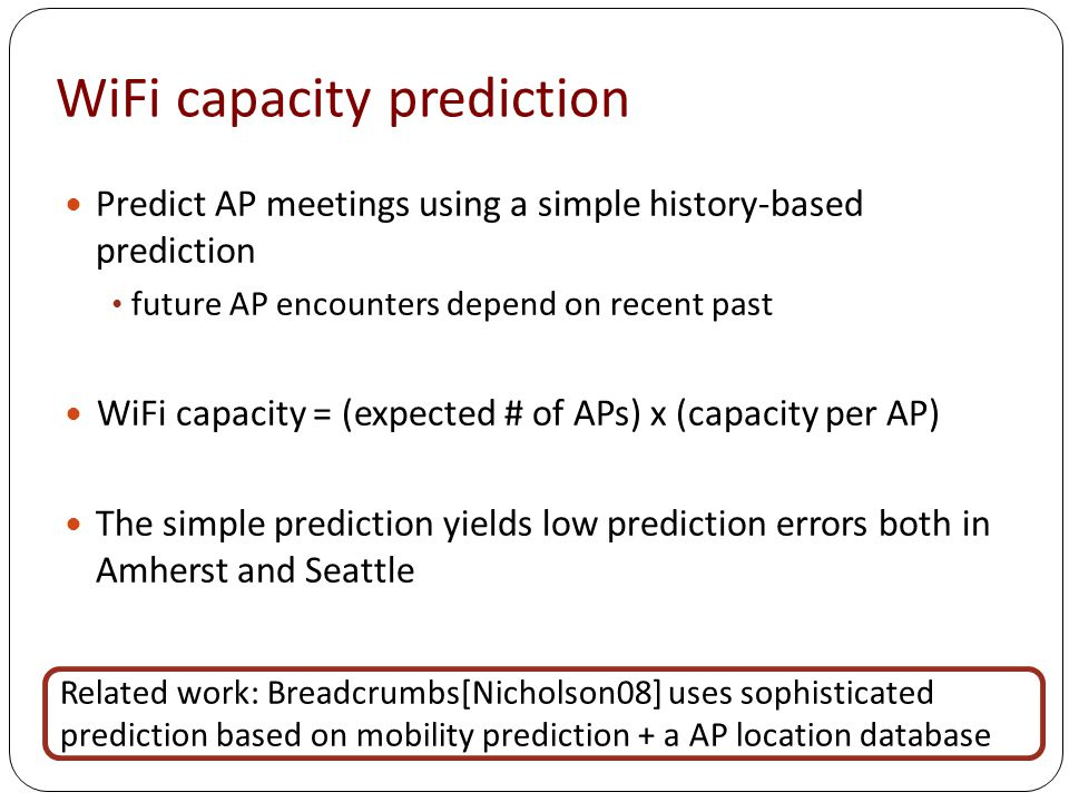 WiFi capacity prediction Predict AP meetings using a simple history-based prediction future AP encounters depend on recent past WiFi capacity = (expected # of APs) x (capacity per AP) The simple prediction yields low prediction errors both in Amherst and Seattle Related work: Breadcrumbs[Nicholson08] uses sophisticated prediction based on mobility prediction + a AP location database