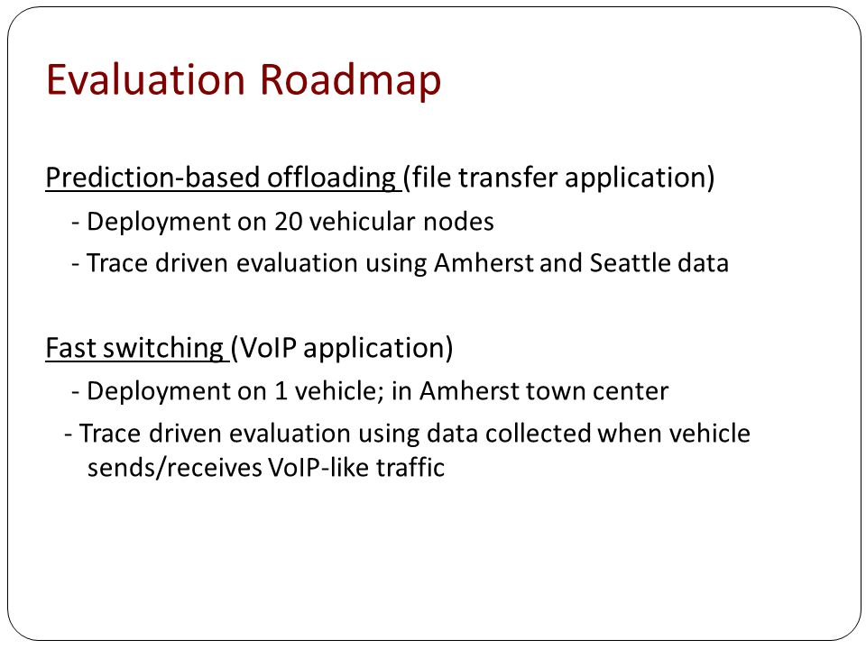 Evaluation Roadmap Prediction-based offloading (file transfer application) - Deployment on 20 vehicular nodes - Trace driven evaluation using Amherst and Seattle data Fast switching (VoIP application) - Deployment on 1 vehicle; in Amherst town center - Trace driven evaluation using data collected when vehicle sends/receives VoIP-like traffic