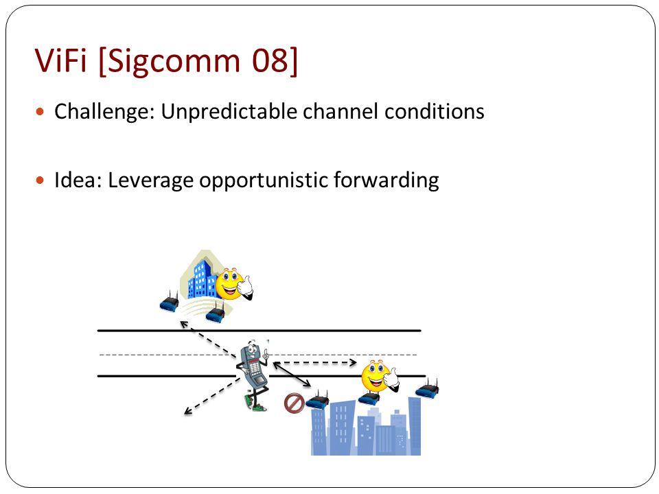 ViFi [Sigcomm 08] Challenge: Unpredictable channel conditions Idea: Leverage opportunistic forwarding