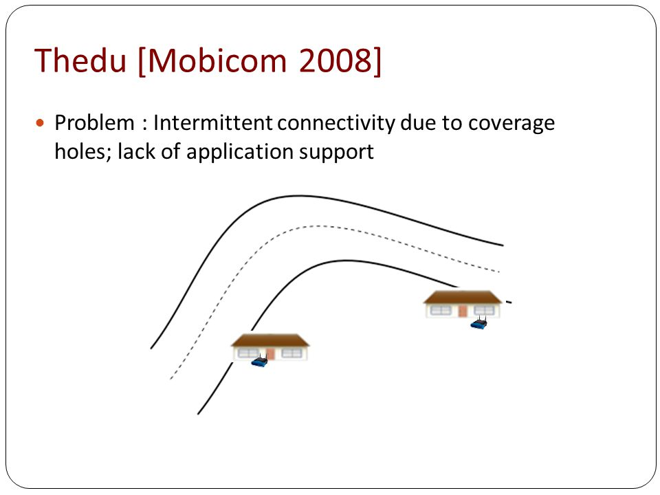 Thedu [Mobicom 2008] Problem : Intermittent connectivity due to coverage holes; lack of application support