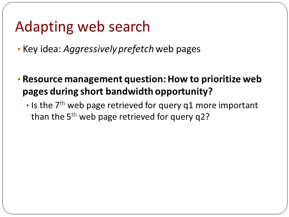 Adapting web search Key idea: Aggressively prefetch web pages Resource management question: How to prioritize web pages during short bandwidth opportunity.