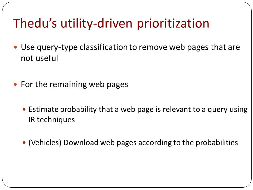 Thedu's utility-driven prioritization Use query-type classification to remove web pages that are not useful For the remaining web pages Estimate probability that a web page is relevant to a query using IR techniques (Vehicles) Download web pages according to the probabilities