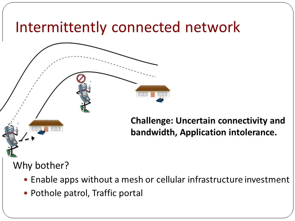 Mostly disconnected networks (DTNs) Challenge: Uncertain topology, no end- to-end path Why bother.