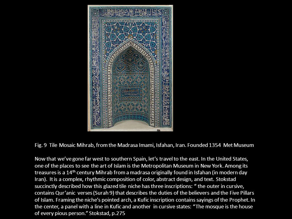 Fig. 9 Tile Mosaic Mihrab, from the Madrasa Imami, Isfahan, Iran. Founded 1354 Met Museum Now that we've gone far west to southern Spain, let's travel