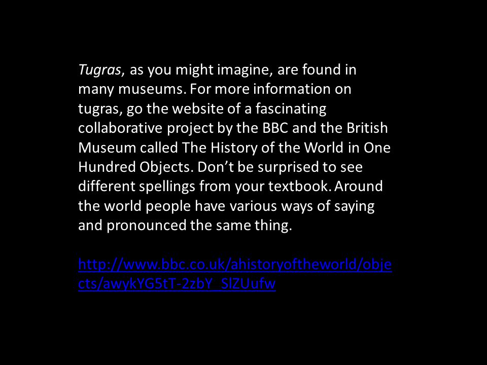 Tugras, as you might imagine, are found in many museums. For more information on tugras, go the website of a fascinating collaborative project by the