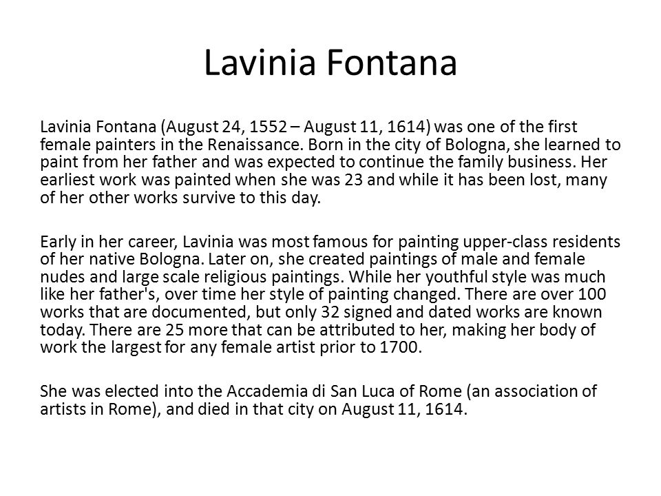 Lavinia Fontana Lavinia Fontana (August 24, 1552 – August 11, 1614) was one of the first female painters in the Renaissance.