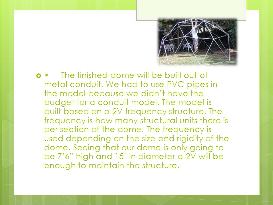 The finished dome will be built out of metal conduit. We had to use PVC pipes in the model because we didn't have the budget for a conduit model. The