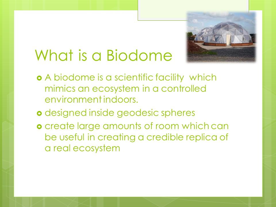 What is a Biodome  A biodome is a scientific facility which mimics an ecosystem in a controlled environment indoors.  designed inside geodesic spher