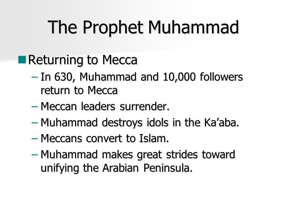 The Prophet Muhammad Returning to Mecca Returning to Mecca –In 630, Muhammad and 10,000 followers return to Mecca –Meccan leaders surrender. –Muhammad