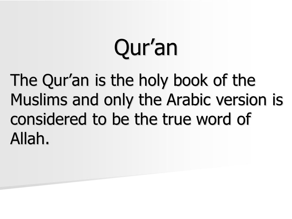 The Qur'an is the holy book of the Muslims and only the Arabic version is considered to be the true word of Allah. Qur'an